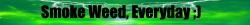 Smoke Weed, Everyday ;) avatar