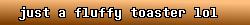 just a fluffy toaster lol avatar